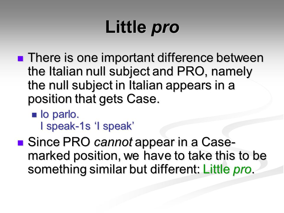Little pro There is one important difference between the Italian null subject and PRO, namely the null subject in Italian appears in a position that gets Case.