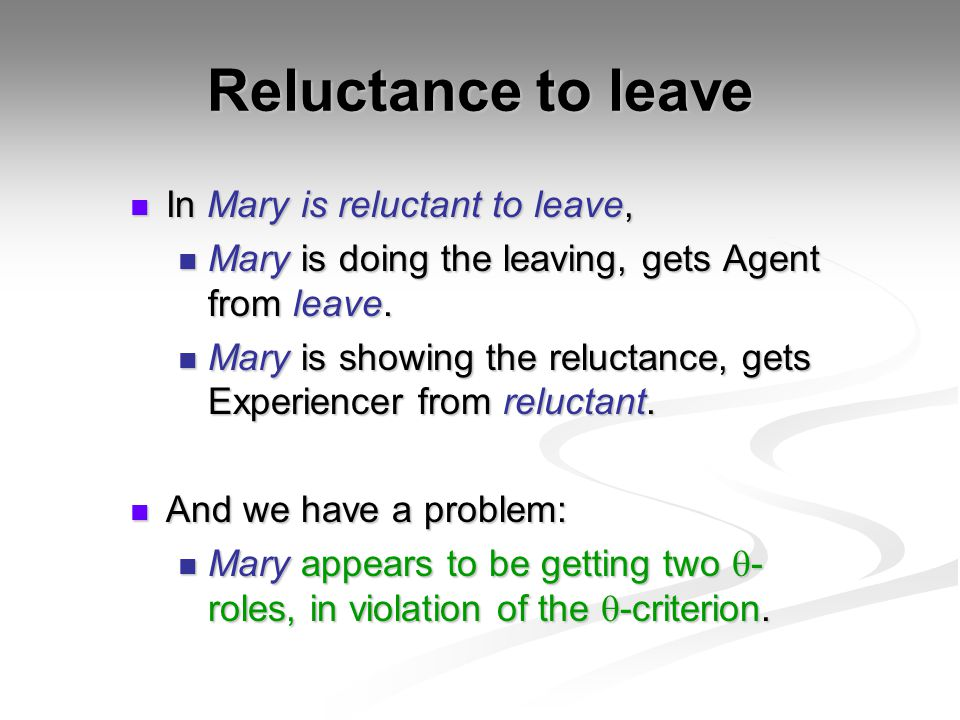 Reluctance to leave In Mary is reluctant to leave, In Mary is reluctant to leave, Mary is doing the leaving, gets Agent from leave.