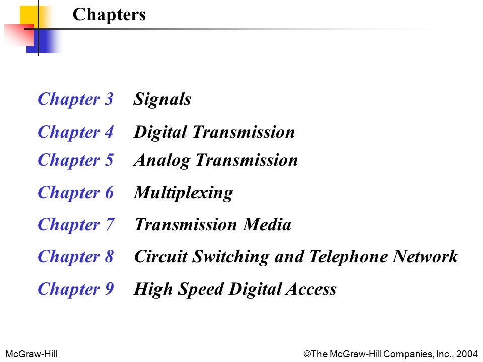 McGraw-Hill©The McGraw-Hill Companies, Inc., 2004 Chapters Chapter 3 Signals Chapter 4 Digital Transmission Chapter 5 Analog Transmission Chapter 6 Multiplexing Chapter 7 Transmission Media Chapter 8 Circuit Switching and Telephone Network Chapter 9 High Speed Digital Access
