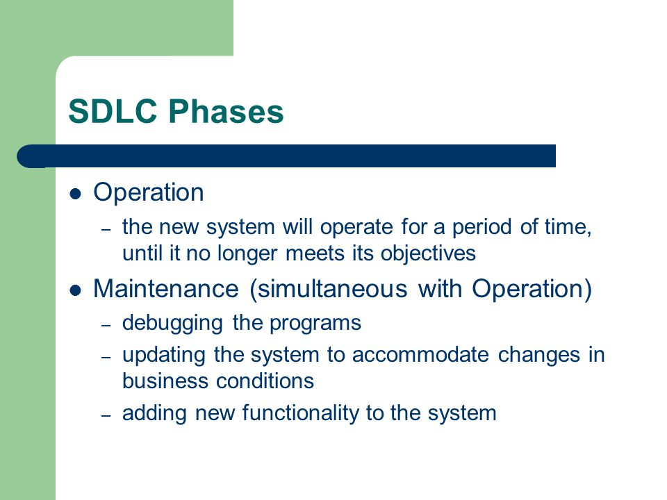SDLC Phases Operation – the new system will operate for a period of time, until it no longer meets its objectives Maintenance (simultaneous with Operation) – debugging the programs – updating the system to accommodate changes in business conditions – adding new functionality to the system