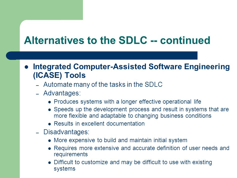 Alternatives to the SDLC -- continued Integrated Computer-Assisted Software Engineering (ICASE) Tools – Automate many of the tasks in the SDLC – Advantages: Produces systems with a longer effective operational life Speeds up the development process and result in systems that are more flexible and adaptable to changing business conditions Results in excellent documentation – Disadvantages: More expensive to build and maintain initial system Requires more extensive and accurate definition of user needs and requirements Difficult to customize and may be difficult to use with existing systems