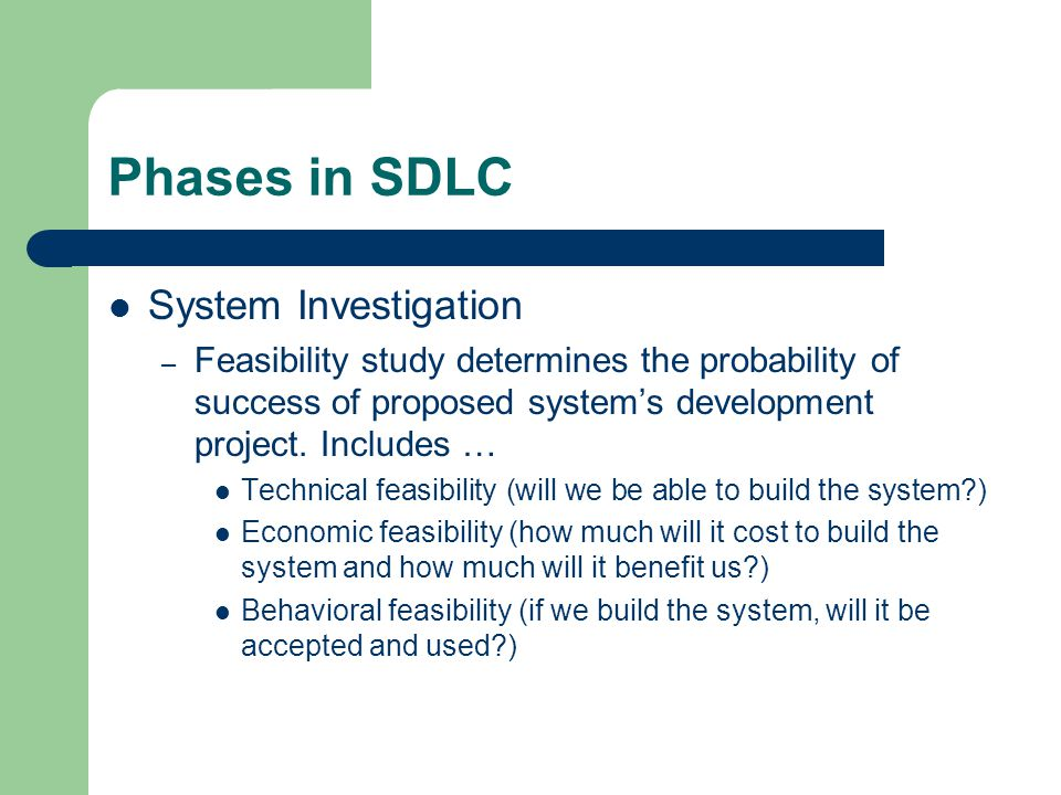 Phases in SDLC System Investigation – Feasibility study determines the probability of success of proposed system's development project.