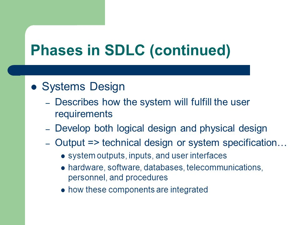 Phases in SDLC (continued) Systems Design – Describes how the system will fulfill the user requirements – Develop both logical design and physical design – Output => technical design or system specification… system outputs, inputs, and user interfaces hardware, software, databases, telecommunications, personnel, and procedures how these components are integrated