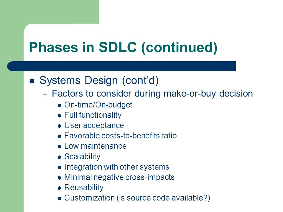 Phases in SDLC (continued) Systems Design (cont'd) – Factors to consider during make-or-buy decision On-time/On-budget Full functionality User acceptance Favorable costs-to-benefits ratio Low maintenance Scalability Integration with other systems Minimal negative cross-impacts Reusability Customization (is source code available )
