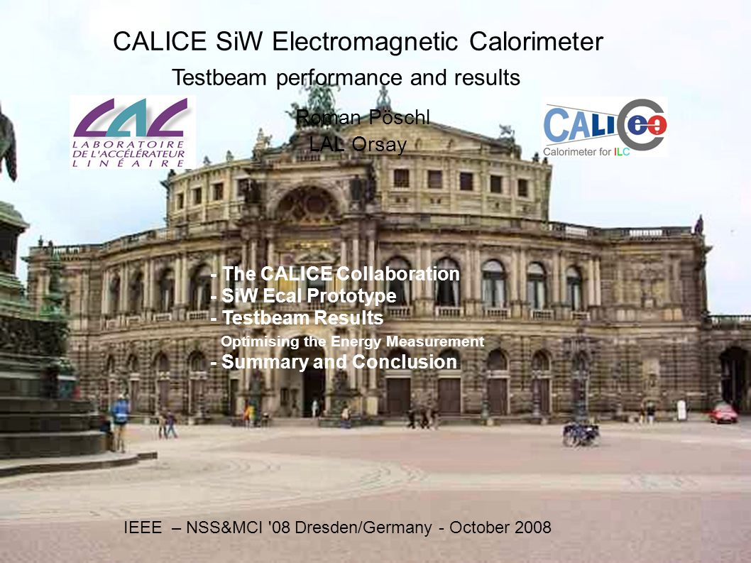 CALICE SiW Electromagnetic Calorimeter Testbeam performance and results Roman Pöschl LAL Orsay IEEE – NSS&MCI 08 Dresden/Germany - October The CALICE Collaboration - SiW Ecal Prototype - Testbeam Results Optimising the Energy Measurement - Summary and Conclusion