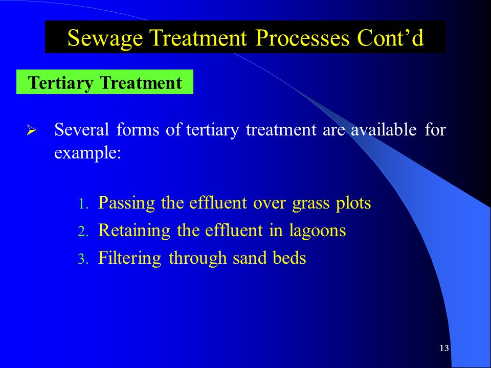 12 Bacteria Found in the Sewage Aerobic Require dissolved oxygen for their existence Ex: Earobacter Facultative Can grow with or without oxygen Ex: Salmonella Anaerobic Exist in the absence of dissolved oxygen Ex: Sulfate Reducer Sewage Treatment Processes Cont'd Secondary Treatment