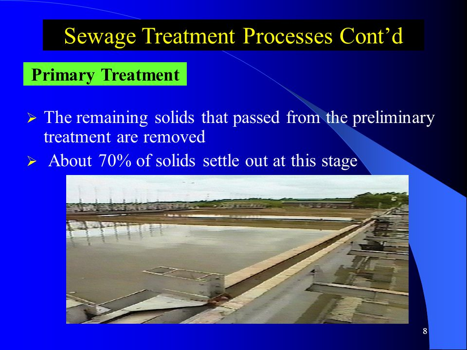 7  Solids like wood paper, rags and plastic are removed by screens Preliminary Treatment Sewage Treatment Processes Cont'd