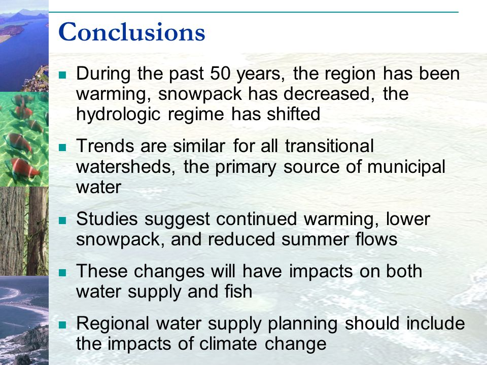 During the past 50 years, the region has been warming, snowpack has decreased, the hydrologic regime has shifted Trends are similar for all transitional watersheds, the primary source of municipal water Studies suggest continued warming, lower snowpack, and reduced summer flows These changes will have impacts on both water supply and fish Regional water supply planning should include the impacts of climate change Conclusions