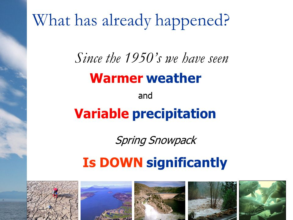 Since the 1950's we have seen Warmer weather and Variable precipitation Spring Snowpack Is DOWN significantly What has already happened