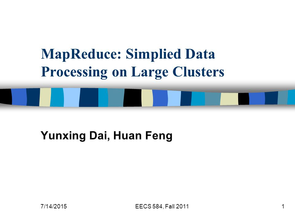 7/14/2015EECS 584, Fall MapReduce: Simplied Data Processing on Large Clusters Yunxing Dai, Huan Feng