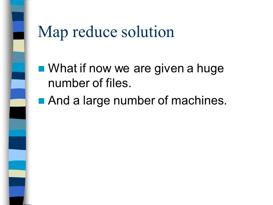 Map reduce solution What if now we are given a huge number of files.