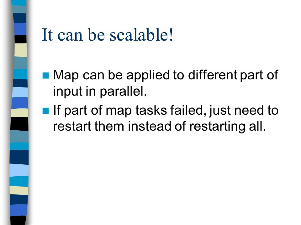 It can be scalable. Map can be applied to different part of input in parallel.