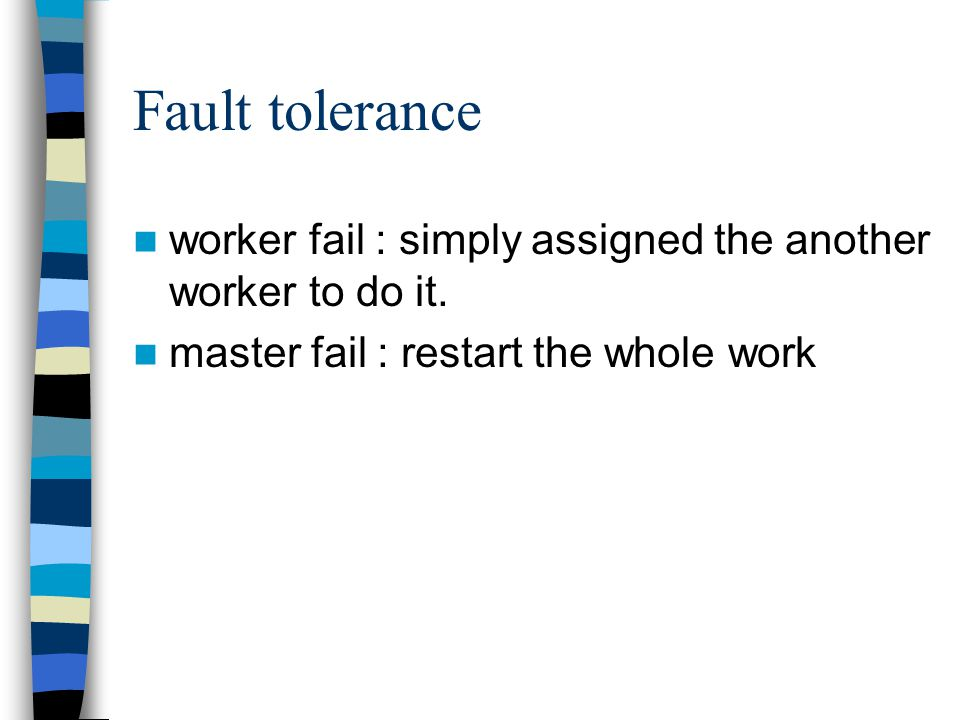 Fault tolerance worker fail : simply assigned the another worker to do it.