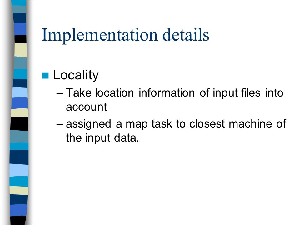 Implementation details Locality –Take location information of input files into account –assigned a map task to closest machine of the input data.