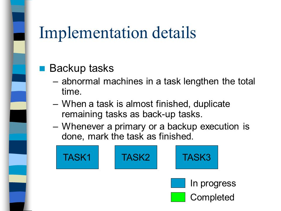 Implementation details Backup tasks –abnormal machines in a task lengthen the total time.