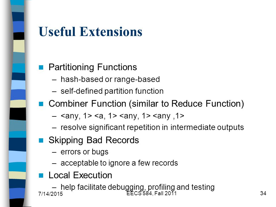 7/14/2015 EECS 584, Fall Useful Extensions Partitioning Functions –hash-based or range-based –self-defined partition function Combiner Function (similar to Reduce Function) – –resolve significant repetition in intermediate outputs Skipping Bad Records –errors or bugs –acceptable to ignore a few records Local Execution –help facilitate debugging, profiling and testing