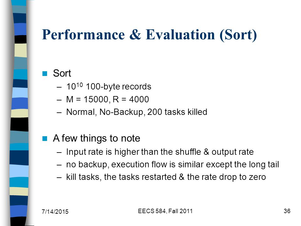 7/14/2015 EECS 584, Fall Performance & Evaluation (Sort) Sort – byte records –M = 15000, R = 4000 –Normal, No-Backup, 200 tasks killed A few things to note –Input rate is higher than the shuffle & output rate –no backup, execution flow is similar except the long tail –kill tasks, the tasks restarted & the rate drop to zero