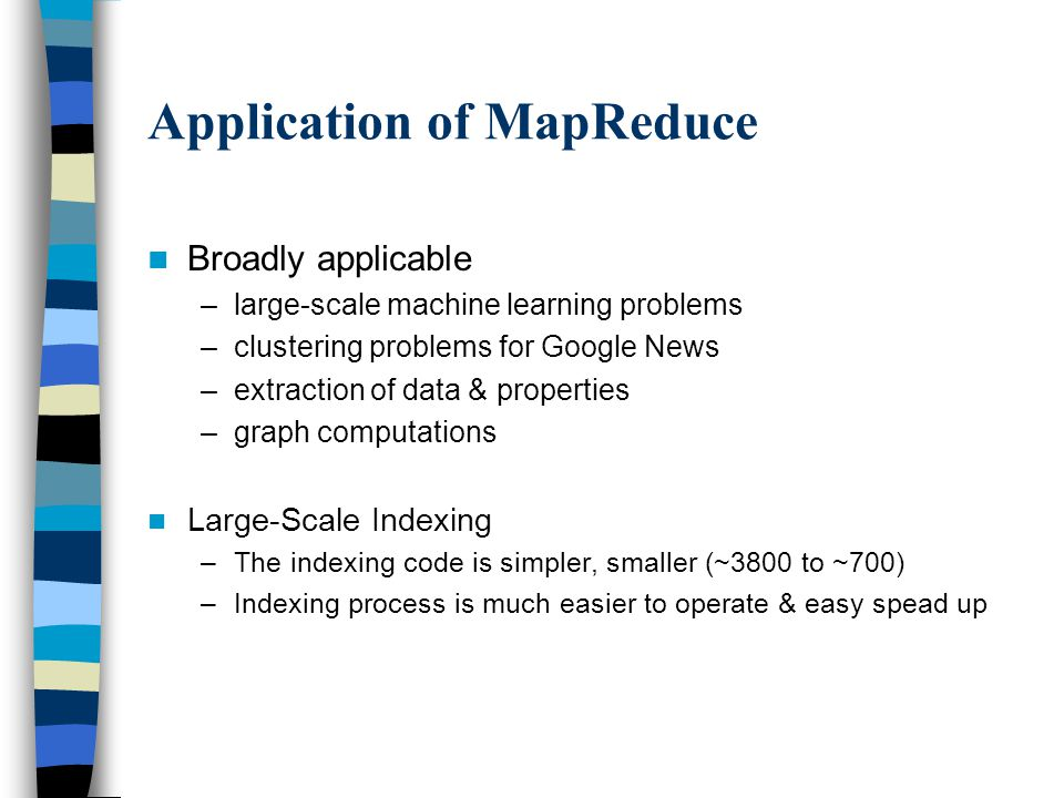 Application of MapReduce Broadly applicable –large-scale machine learning problems –clustering problems for Google News –extraction of data & properties –graph computations Large-Scale Indexing –The indexing code is simpler, smaller (~3800 to ~700) –Indexing process is much easier to operate & easy spead up