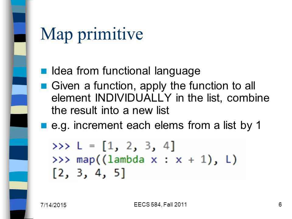 7/14/2015 EECS 584, Fall Map primitive Idea from functional language Given a function, apply the function to all element INDIVIDUALLY in the list, combine the result into a new list e.g.