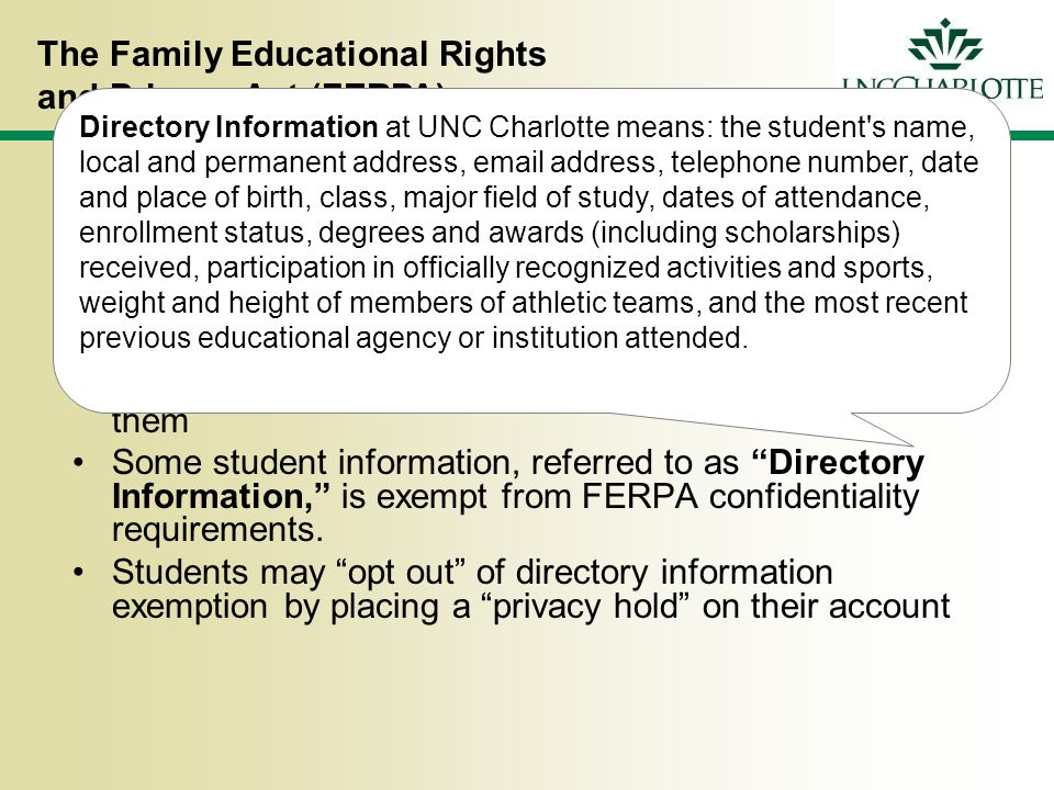 The Family Educational Rights and Privacy Act (FERPA) Basic FERPA Rules Written consent required for release Possession of records = responsibility for protecting them Some student information, referred to as Directory Information, is exempt from FERPA confidentiality requirements.