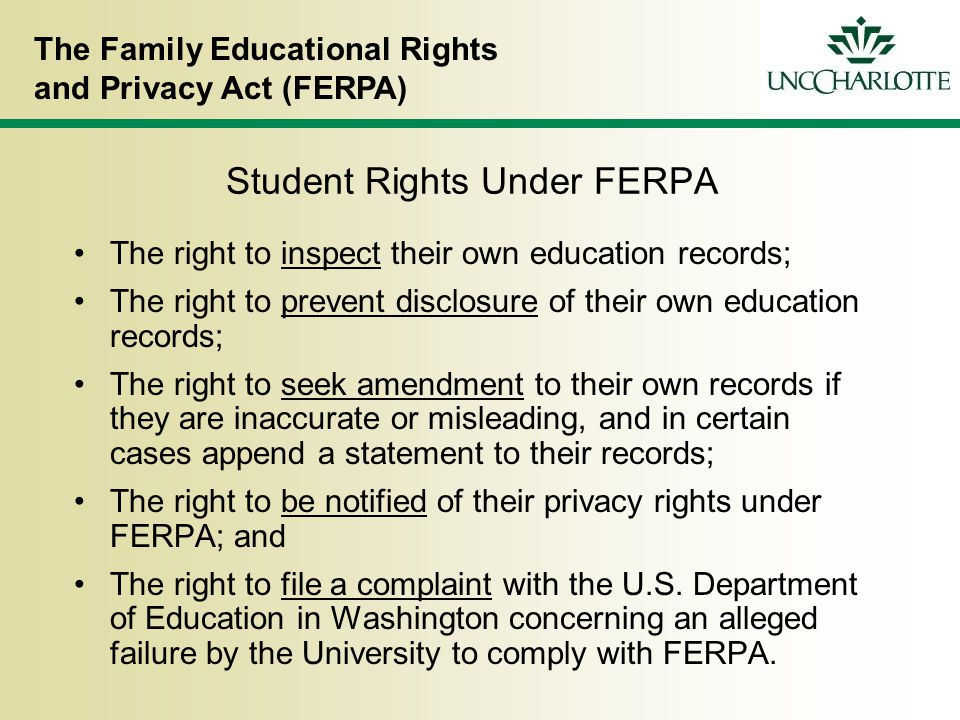 The Family Educational Rights and Privacy Act (FERPA) Student Rights Under FERPA The right to inspect their own education records; The right to prevent disclosure of their own education records; The right to seek amendment to their own records if they are inaccurate or misleading, and in certain cases append a statement to their records; The right to be notified of their privacy rights under FERPA; and The right to file a complaint with the U.S.
