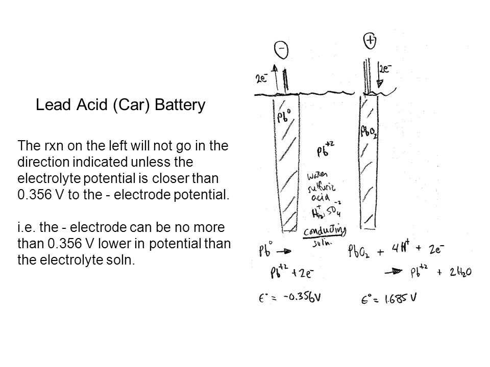 Lead Acid (Car) Battery The rxn on the left will not go in the direction indicated unless the electrolyte potential is closer than V to the - electrode potential.
