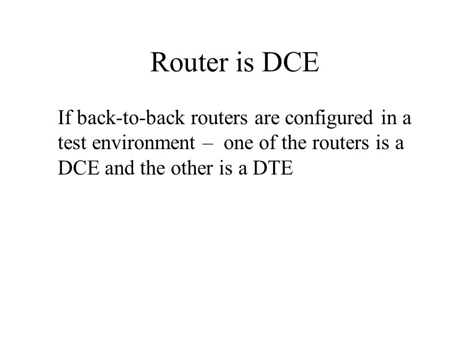 Router is DCE If back-to-back routers are configured in a test environment – one of the routers is a DCE and the other is a DTE