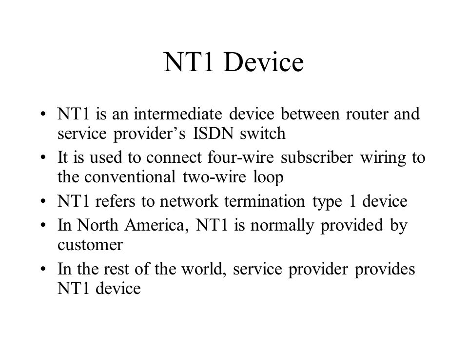 NT1 Device NT1 is an intermediate device between router and service provider's ISDN switch It is used to connect four-wire subscriber wiring to the conventional two-wire loop NT1 refers to network termination type 1 device In North America, NT1 is normally provided by customer In the rest of the world, service provider provides NT1 device
