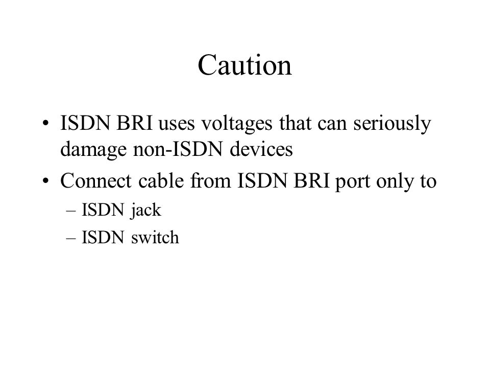 Caution ISDN BRI uses voltages that can seriously damage non-ISDN devices Connect cable from ISDN BRI port only to –ISDN jack –ISDN switch