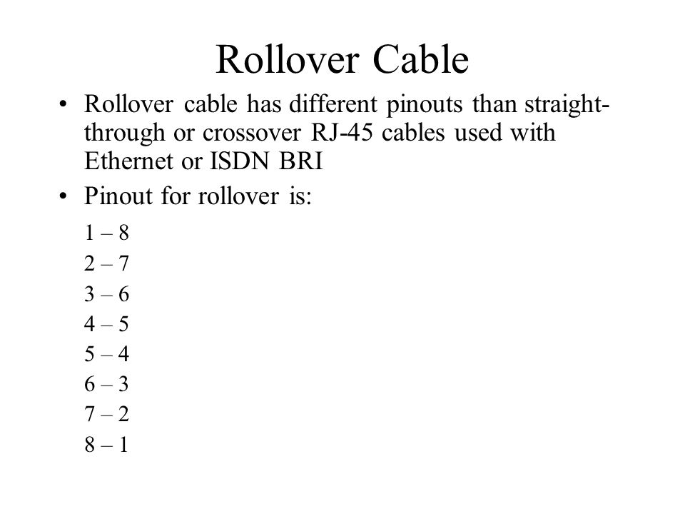 Rollover Cable Rollover cable has different pinouts than straight- through or crossover RJ-45 cables used with Ethernet or ISDN BRI Pinout for rollover is: 1 – 8 2 – 7 3 – 6 4 – 5 5 – 4 6 – 3 7 – 2 8 – 1