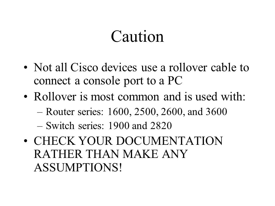 Caution Not all Cisco devices use a rollover cable to connect a console port to a PC Rollover is most common and is used with: –Router series: 1600, 2500, 2600, and 3600 –Switch series: 1900 and 2820 CHECK YOUR DOCUMENTATION RATHER THAN MAKE ANY ASSUMPTIONS!