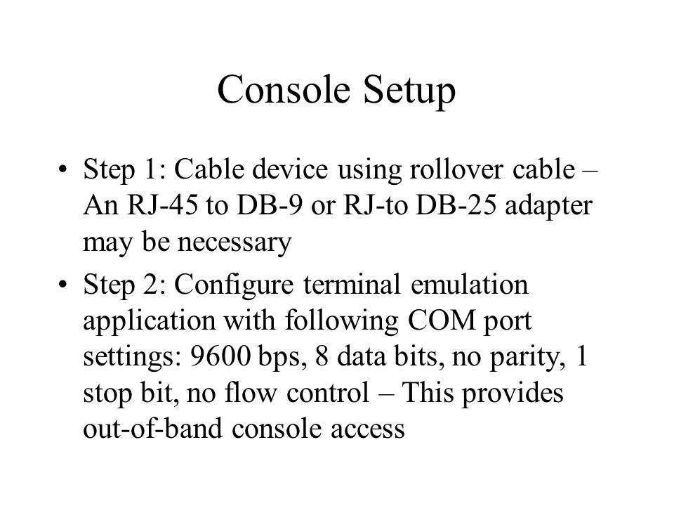 Console Setup Step 1: Cable device using rollover cable – An RJ-45 to DB-9 or RJ-to DB-25 adapter may be necessary Step 2: Configure terminal emulation application with following COM port settings: 9600 bps, 8 data bits, no parity, 1 stop bit, no flow control – This provides out-of-band console access