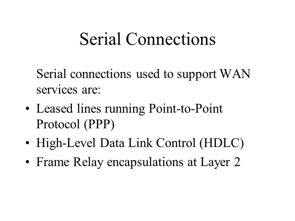 Serial Connections Serial connections used to support WAN services are: Leased lines running Point-to-Point Protocol (PPP) High-Level Data Link Control (HDLC) Frame Relay encapsulations at Layer 2