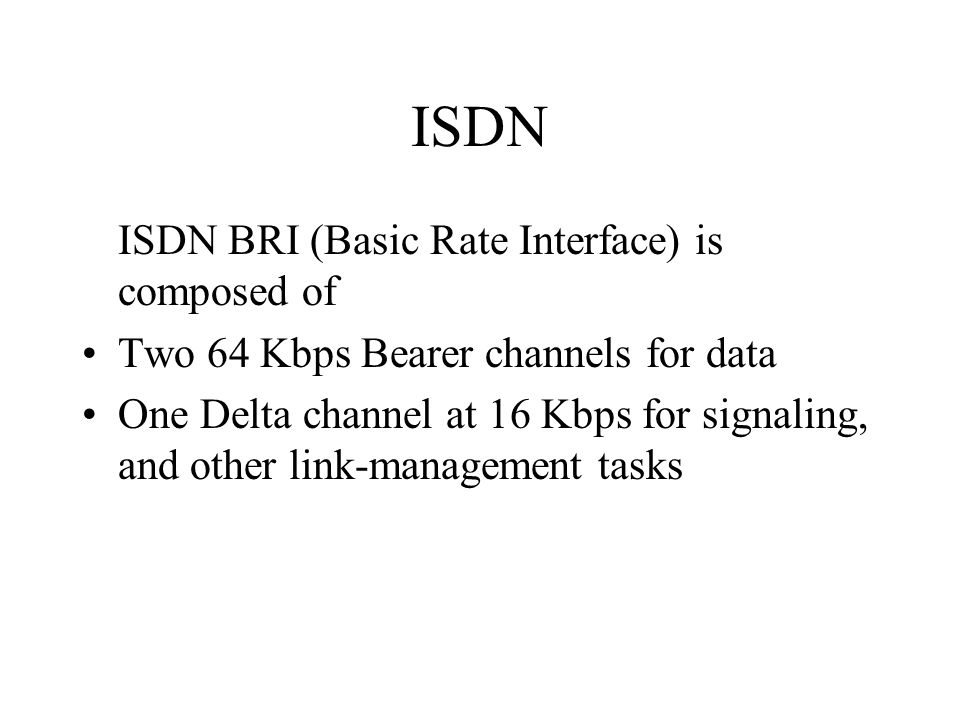 ISDN ISDN BRI (Basic Rate Interface) is composed of Two 64 Kbps Bearer channels for data One Delta channel at 16 Kbps for signaling, and other link-management tasks