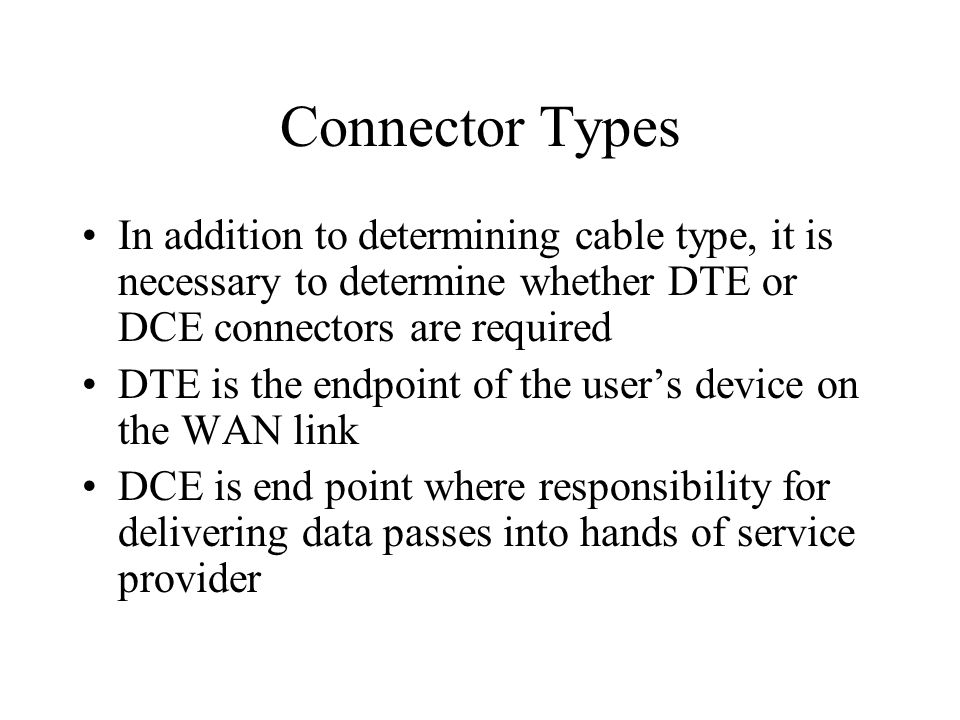 Connector Types In addition to determining cable type, it is necessary to determine whether DTE or DCE connectors are required DTE is the endpoint of the user's device on the WAN link DCE is end point where responsibility for delivering data passes into hands of service provider