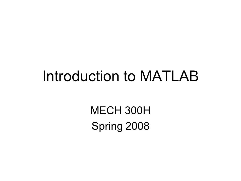 Introduction to MATLAB MECH 300H Spring 2008