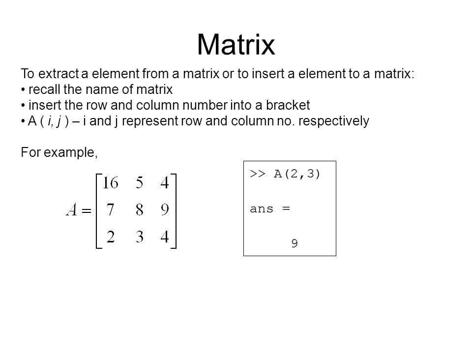 Matrix To extract a element from a matrix or to insert a element to a matrix: recall the name of matrix insert the row and column number into a bracket A ( i, j ) – i and j represent row and column no.