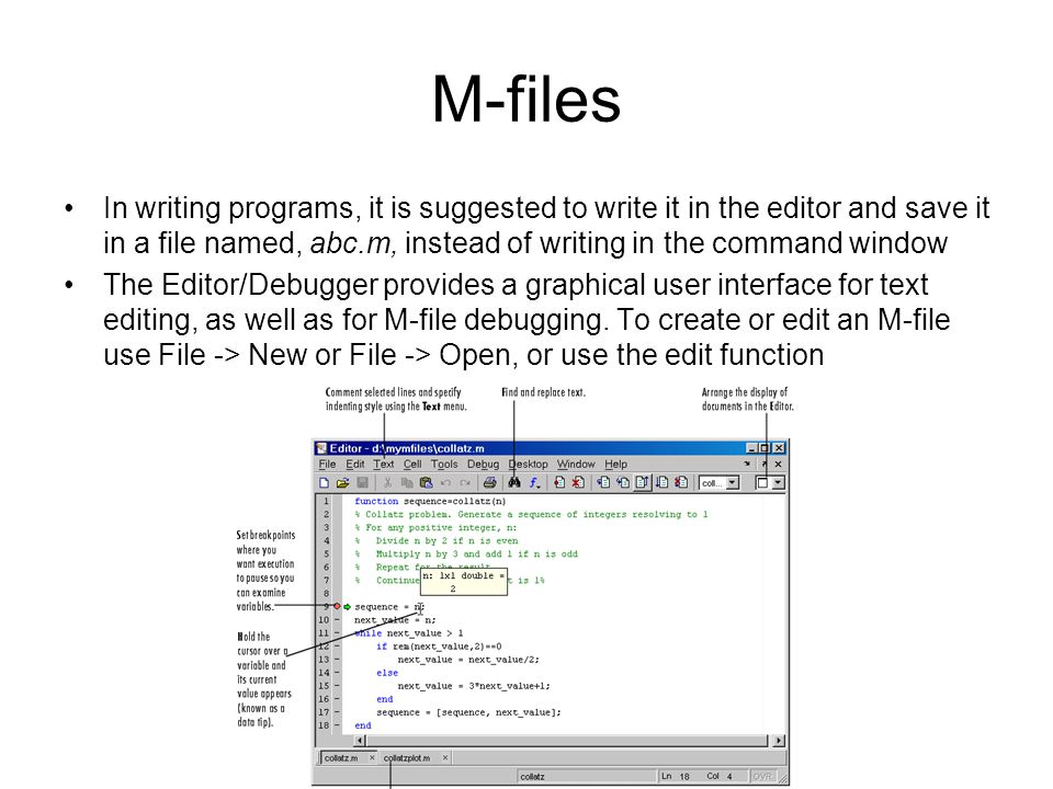 M-files In writing programs, it is suggested to write it in the editor and save it in a file named, abc.m, instead of writing in the command window The Editor/Debugger provides a graphical user interface for text editing, as well as for M-file debugging.