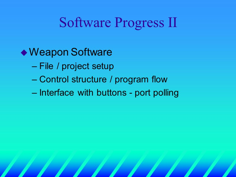 Software Progress II u Weapon Software –File / project setup –Control structure / program flow –Interface with buttons - port polling