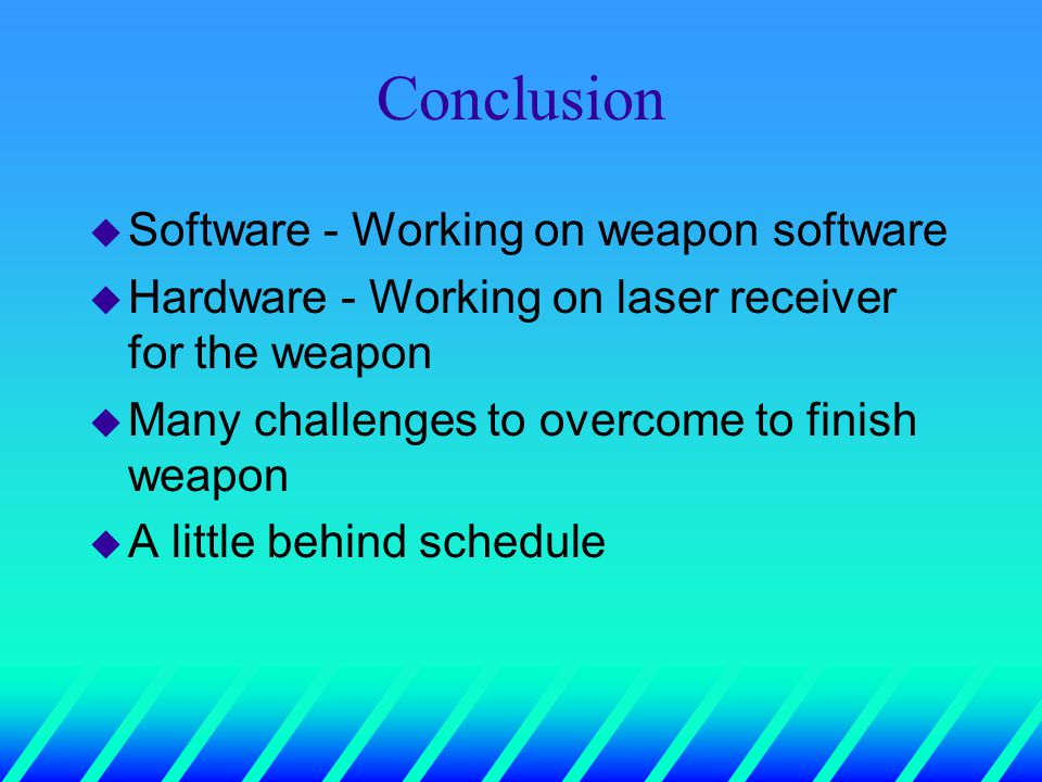 Conclusion u Software - Working on weapon software u Hardware - Working on laser receiver for the weapon u Many challenges to overcome to finish weapon u A little behind schedule