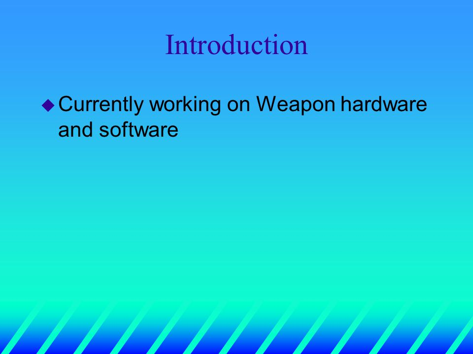 Introduction u Currently working on Weapon hardware and software