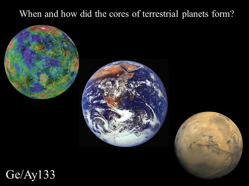 Ge/Ay133 When and how did the cores of terrestrial planets form