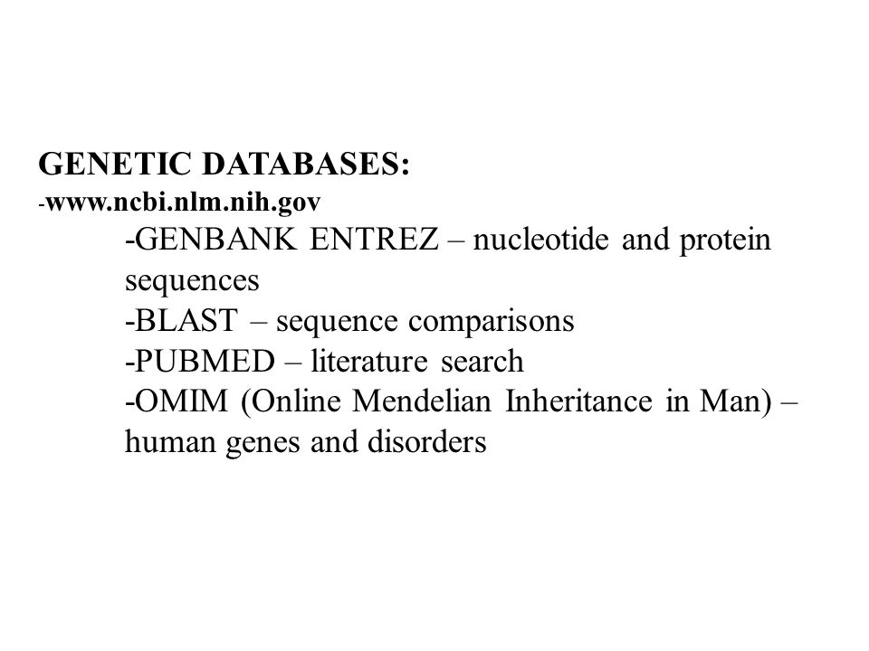 GENETIC DATABASES: -   -GENBANK ENTREZ – nucleotide and protein sequences -BLAST – sequence comparisons -PUBMED – literature search -OMIM (Online Mendelian Inheritance in Man) – human genes and disorders