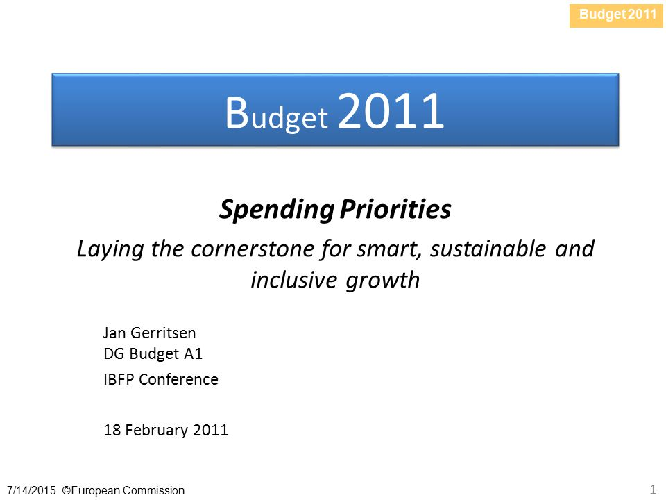 Budget /14/2015 ©European Commission 1 B udget 2011 Spending Priorities Laying the cornerstone for smart, sustainable and inclusive growth Jan Gerritsen DG Budget A1 IBFP Conference 18 February 2011