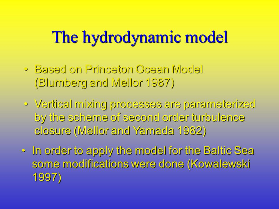 The hydrodynamic model Based on Princeton Ocean Model (Blumberg and Mellor 1987)Based on Princeton Ocean Model (Blumberg and Mellor 1987) Vertical mixing processes are parameterized by the scheme of second order turbulence closure (Mellor and Yamada 1982)Vertical mixing processes are parameterized by the scheme of second order turbulence closure (Mellor and Yamada 1982) In order to apply the model for the Baltic Sea some modifications were done (Kowalewski 1997)In order to apply the model for the Baltic Sea some modifications were done (Kowalewski 1997)