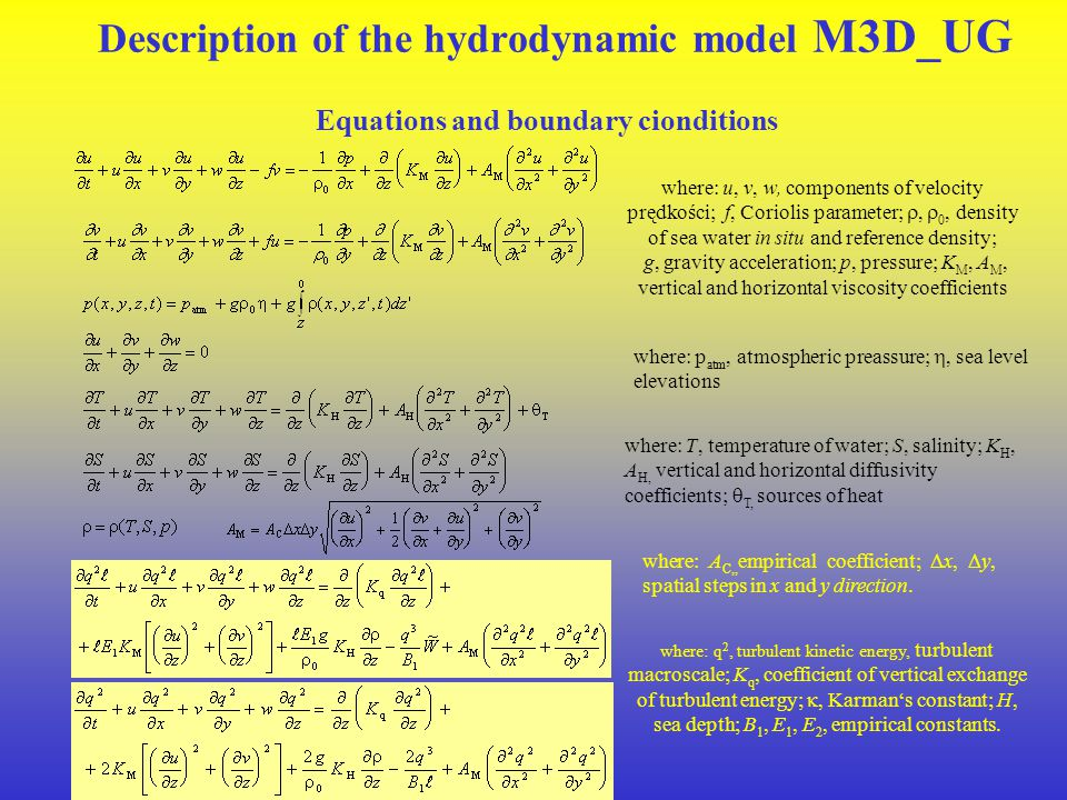 Description of the hydrodynamic model M3D_UG Equations and boundary cionditions where: u, v, w, components of velocity prędkości; f, Coriolis parameter; ,  0, density of sea water in situ and reference density; g, gravity acceleration; p, pressure; K M, A M, vertical and horizontal viscosity coefficients where: p atm, atmospheric preassure; , sea level elevations where: T, temperature of water; S, salinity; K H, A H, vertical and horizontal diffusivity coefficients;  T, sources of heat where: A C,, empirical coefficient;  x,  y, spatial steps in x and y direction.