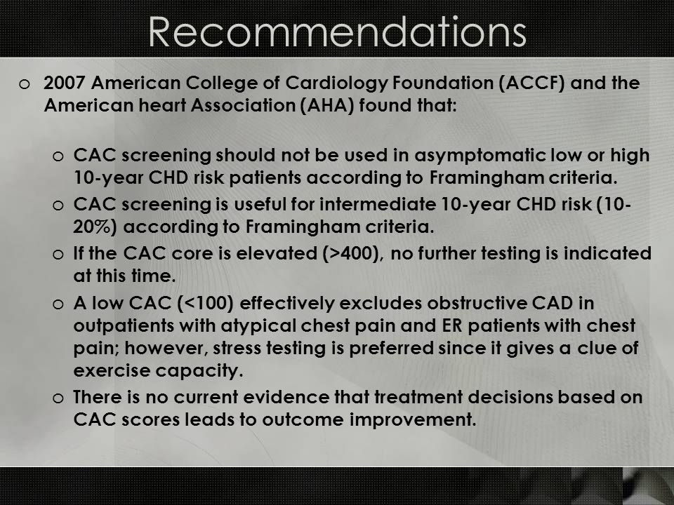 Recommendations o 2007 American College of Cardiology Foundation (ACCF) and the American heart Association (AHA) found that: o CAC screening should not be used in asymptomatic low or high 10-year CHD risk patients according to Framingham criteria.