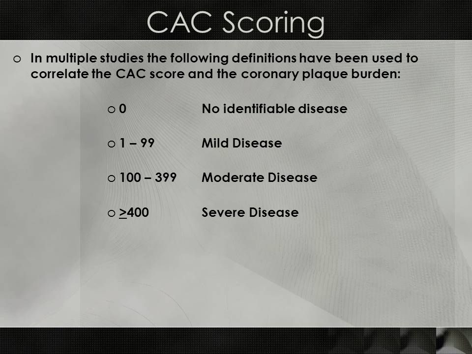 CAC Scoring o In multiple studies the following definitions have been used to correlate the CAC score and the coronary plaque burden: o 0 No identifiable disease o 1 – 99 Mild Disease o 100 – 399Moderate Disease o >400Severe Disease