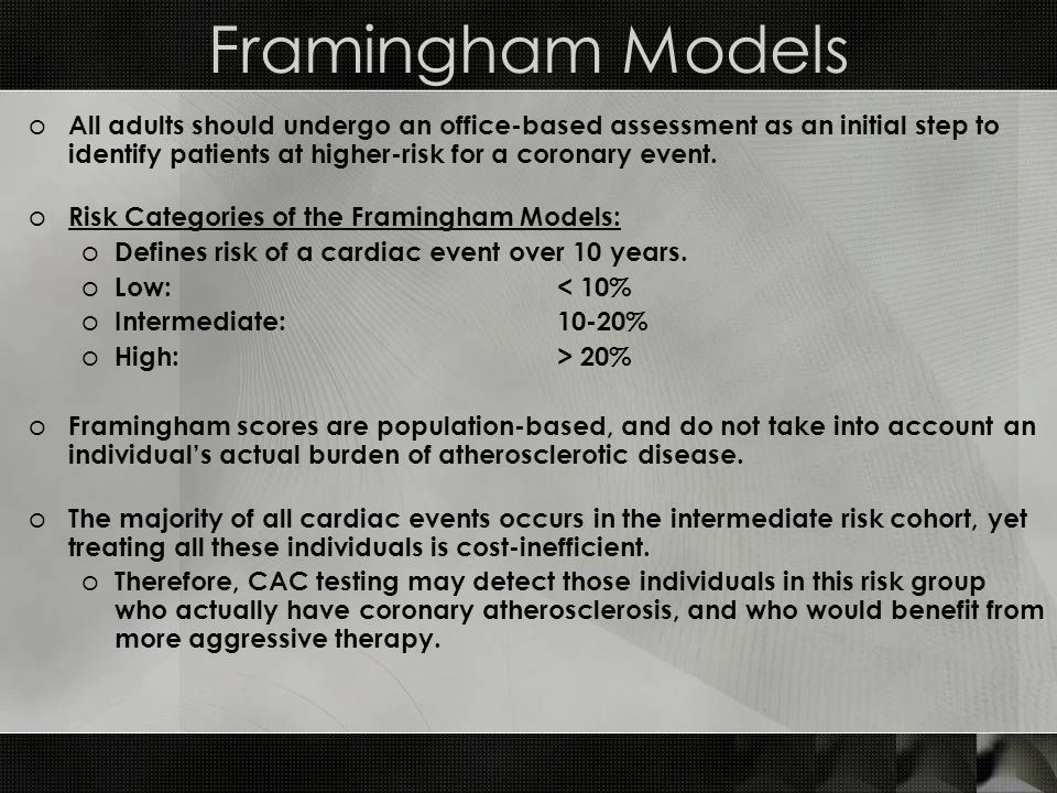Framingham Models o All adults should undergo an office-based assessment as an initial step to identify patients at higher-risk for a coronary event.
