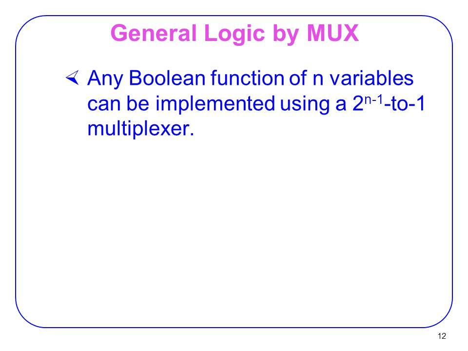 12 General Logic by MUX  Any Boolean function of n variables can be implemented using a 2 n-1 -to-1 multiplexer.